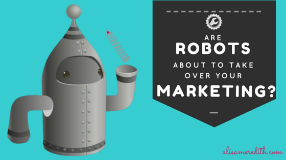 Are Robots About to Take Over Your Marketing? http://alisameredith.com/robot-marketing/