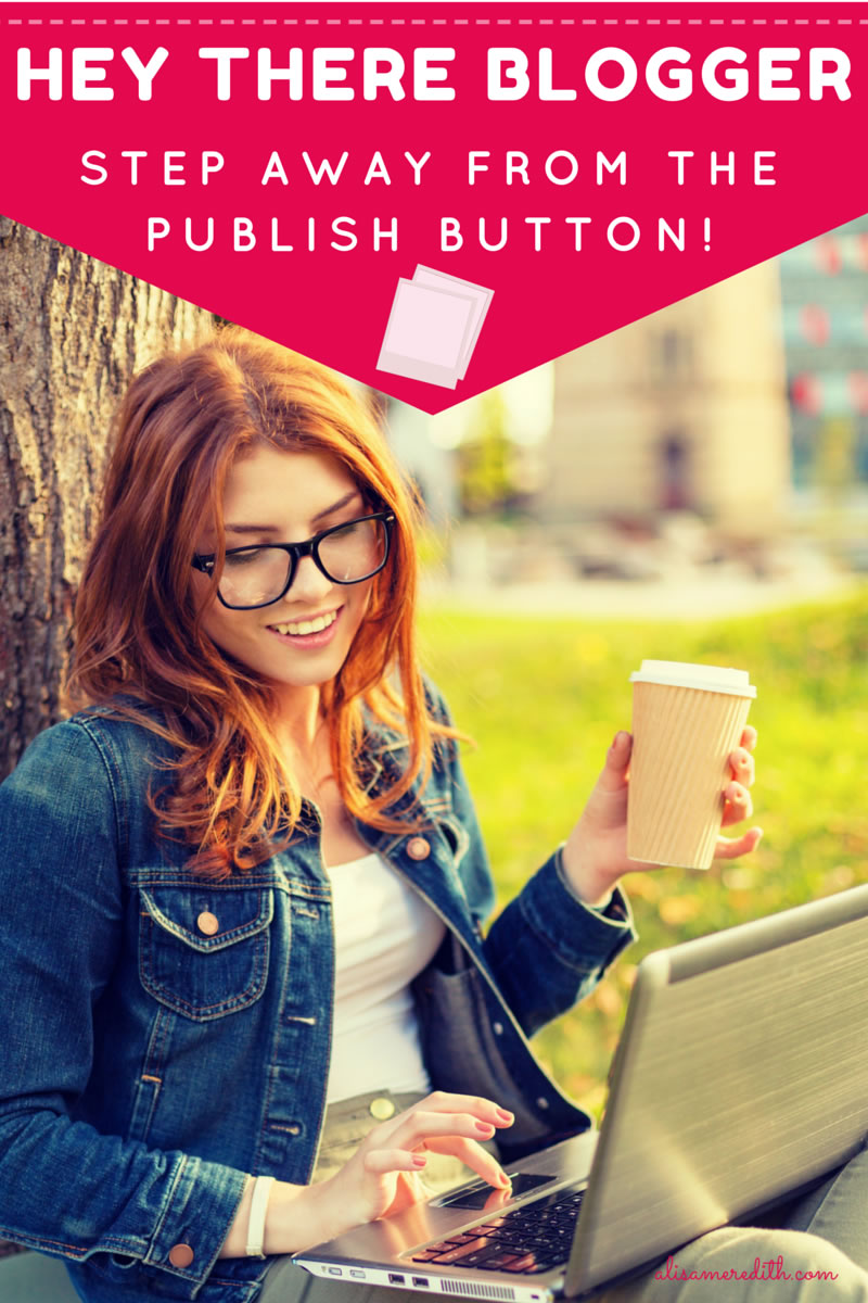 Hey, Blogger, Step Away From the Publish Button!