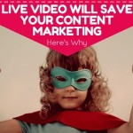 Live Video Will Save Your Content Marketing – Here's Why