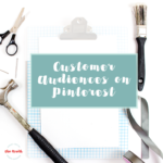 Pinterest Promoted Pins – How to Create and Use a Customer Audience