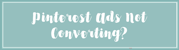 Pinterest ads not converting to leads or sales